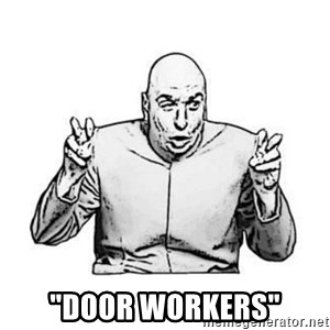 "Sceptical Dr. Evil -  ""door workers"""
