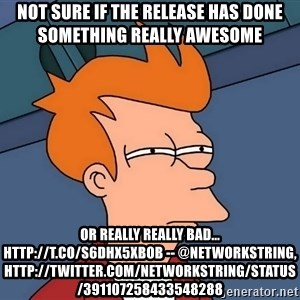 Futurama Fry - not sure if the release has done something really awesome or really really bad... http://t.co/S6dhX5XBOb -- @NetworkString, http://twitter.com/NetworkString/status/391107258433548288