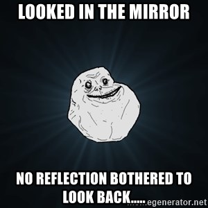 Forever Alone - Looked in the mirror No Reflection bothered to look back.....