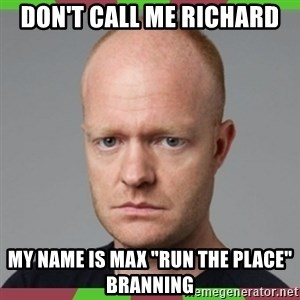 """Max Branning - Don't call me Richard My name is Max """"Run the place"""" Branning"""