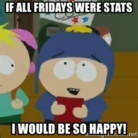 Craig would be so happy - If all fridays were stats I would be so happy!