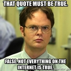 Dwight Meme - That quote must be true. False. Not everything on the internet is true.