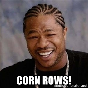 Yo Dawg -  Corn Rows!