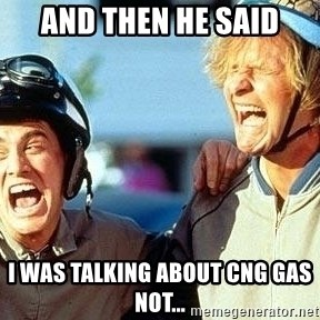 Dumb and Dumber - And then he said I was talking about CNG gas not...