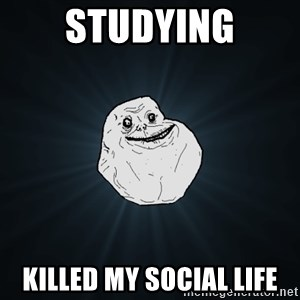 Forever Alone - Studying Killed my social life