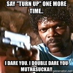 "Pulp Fiction - Say ""turn up"" one more time.. I dare you. I double dare you muthasucka!!"