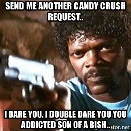 Pulp Fiction - Send me another candy crush request.. I dare you. I double dare you you addicted son of a bish..