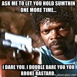 Pulp Fiction - Ask me to let you hold sumthin one more time... I dare you. I double dare you you broke bastard..