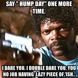 "Pulp Fiction - Say "" hump day"" one more time. I dare you. I double dare you. You no job having ,lazy piece of 'ish.."