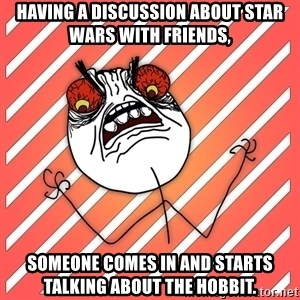 iHate - having a discussion about stAR WARS WITH FRIENDS, someone comes in and starts talking about the hobbit.