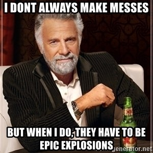 Dos Equis Guy gives advice - I DONT ALWAYS MAKE MESSES BUT WHEN I DO, THEY HAVE TO BE EPIC EXPLOSIONS