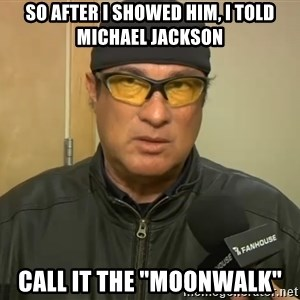"""Steven Seagal Mma - so after i showed him, i told michael jackson call it the """"moonwalk"""""""