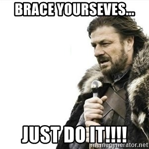 Prepare yourself - Brace yourseves... just do it!!!!