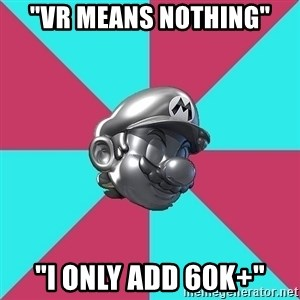 "Metal Mario MK7 - ""VR MEANS NOTHING"" ""I ONLY ADD 60K+"""