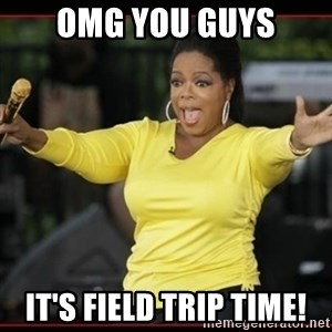 Overly-Excited Oprah!!!  - Omg you guys It's field trip time!