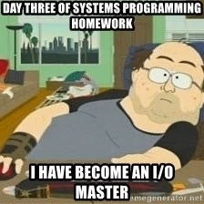 South Park Wow Guy - Day Three of Systems Programming Homework I have become an I/O master