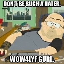 South Park Wow Guy - Don't be such a hater. WOW4LYF Gurl.
