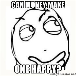 Derp thinking - Can money make one HAPPY?