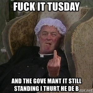 Things my homophobic mother says - fuck it tusday  and the gove mant it still standing i thurt he de b