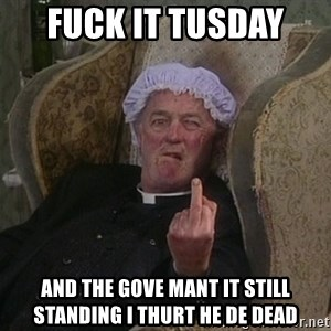 Things my homophobic mother says - fuck it tusday  and the gove mant it still standing i thurt he de dead