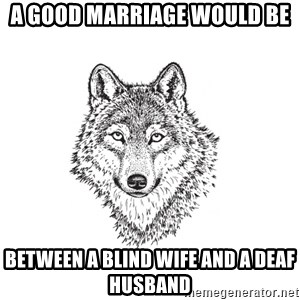 Sarcastic Wolf - A good marriage would be between a blind wife and a deaf husband