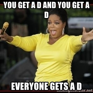 Overly-Excited Oprah!!!  - YOU GET A D AND YOU GET A D EVERYONE GETS A D