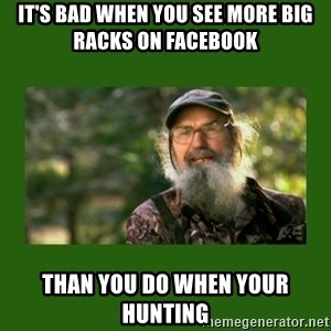 Si Robertson - It's bad when you see more big racks on Facebook  Than you do when your hunting