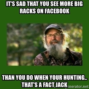 Si Robertson - It's sad that you see more big racks on Facebook  Than you do when your hunting.. That's a fact jack