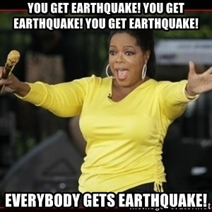 Overly-Excited Oprah!!!  - YOU GET EARTHQUAKE! YOU GET EARTHQUAKE! YOU GET EARTHQUAKE! EVERYBODY GETS EARTHQUAKE!