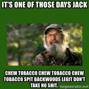 Si Robertson - It's one of those days jack Chew tobacco chew tobacco chew tobacco spit backwoods legit don't take no shit..