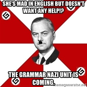 TheGrammarNazi - she's mad in english but doesn't want any help!? The Grammar Nazi Unit is coming.