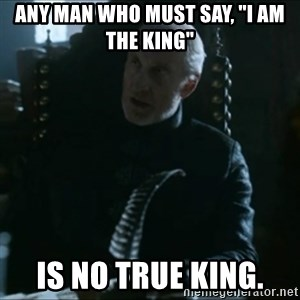 """Tywin Lannister - Any man who must say, """"I am the king"""" is no true king."""