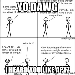 Memes - YO DAWG I heard you like aptz