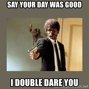 doble dare you  - say your day was good i double dare you