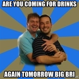 Stanimal - Are you coming for drinks again tomorrow Big Bri