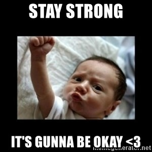 Stay strong meme - STAY STRONG It's gunna be okay <3