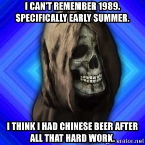 Scytheman - I can't remember 1989. Specifically early summer. I think I had Chinese beer after all that hard work.
