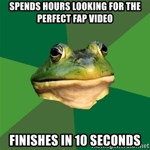 Foul Bachelor Frog - Spends hours looking for the perfect fap video Finishes in 10 seconds