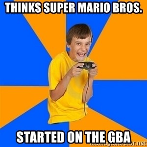 Annoying Gamer Kid - Thinks Super Mario Bros. started on the GBA