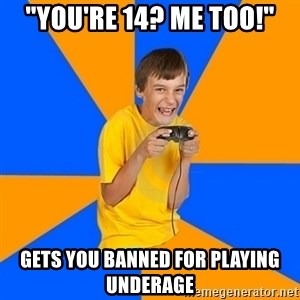 "Annoying Gamer Kid - ""You're 14? Me too!"" Gets you banned for playing underage"