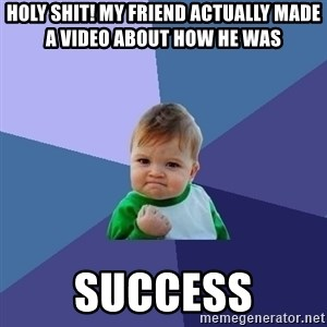 Success Kid - Holy shit! My friend actually made a video about how he was  success