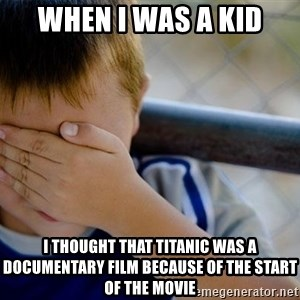 Confession Kid 1 - when i was a kid i thought that titanic was a documentary film because of the start of the movie