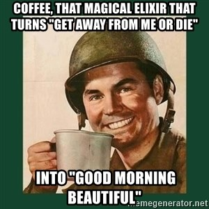 """deceptively friendly vet - Coffee, that magical elixir that turns """"Get away from me or DIE""""   into """"Good morning beautiful"""""""