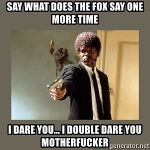 doble dare you  - say what does the fox say one more time i dare you... i double dare you motherfucker