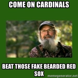 Si Robertson - COME ON CARDINALS BEAT THOSE FAKE BEARDED RED SOX