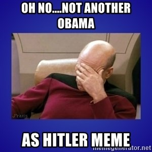 Picard facepalm  - Oh No....Not Another Obama as Hitler Meme