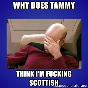 Picard facepalm  - Why does Tammy think I'm fucking Scottish