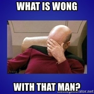Picard facepalm  - What is wong with that man?