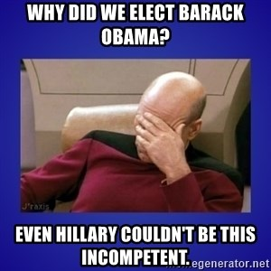 Picard facepalm  - Why did we elect Barack Obama? Even Hillary couldn't be this incompetent.