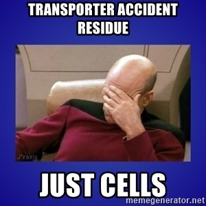 Picard facepalm  - transporter accident residue just cells